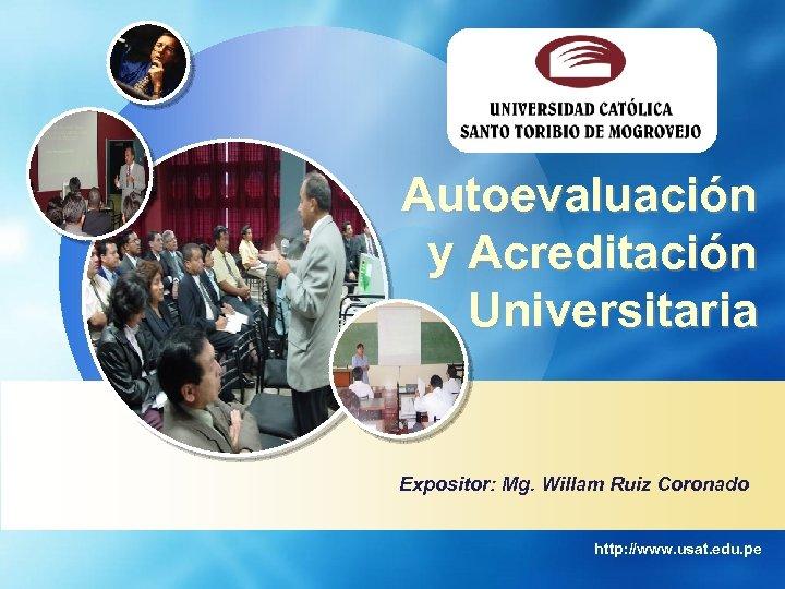 Autoevaluación y Acreditación Universitaria Expositor: Mg. Willam Ruiz Coronado http: //www. usat. edu. pe