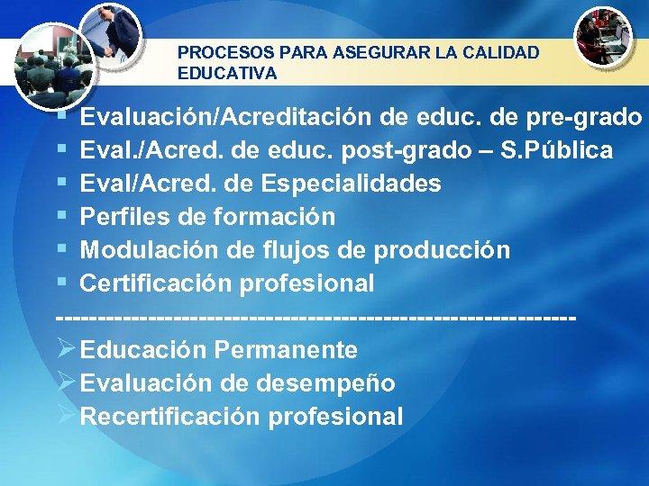 PROCESOS PARA ASEGURAR LA CALIDAD EDUCATIVA § § § Evaluación/Acreditación de educ. de pre-grado