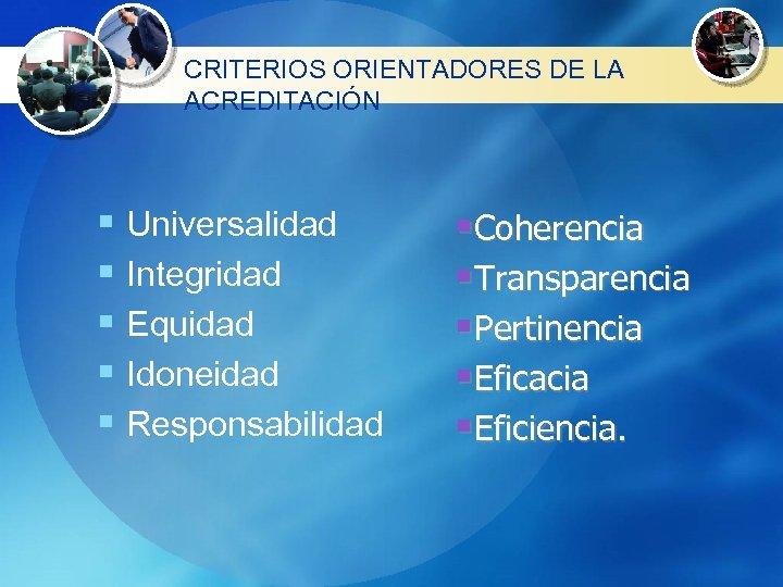 CRITERIOS ORIENTADORES DE LA ACREDITACIÓN § Universalidad § Integridad § Equidad § Idoneidad §