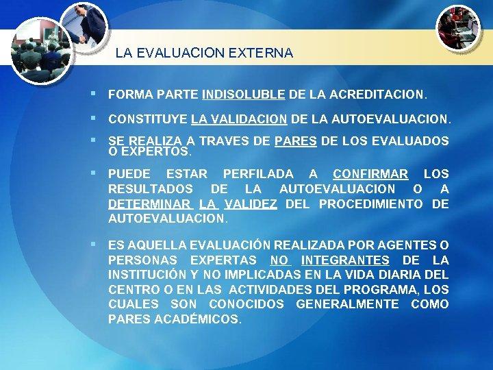 LA EVALUACION EXTERNA § FORMA PARTE INDISOLUBLE DE LA ACREDITACION. § CONSTITUYE LA VALIDACION