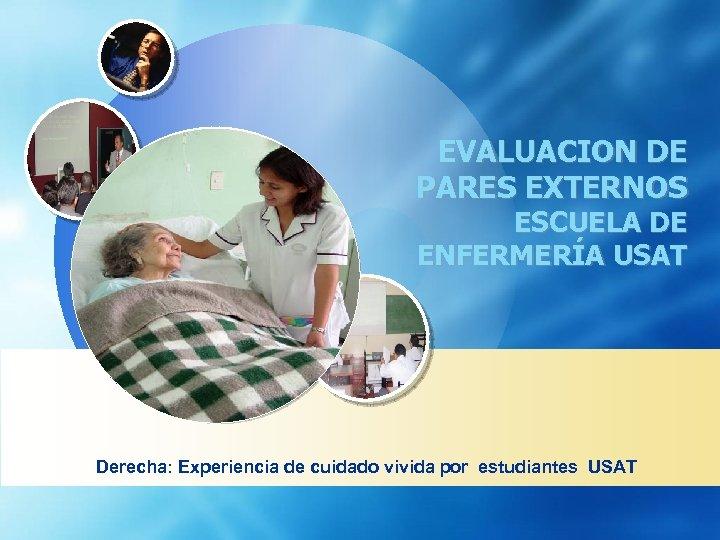 EVALUACION DE PARES EXTERNOS ESCUELA DE ENFERMERÍA USAT Derecha: Experiencia de cuidado vivida por