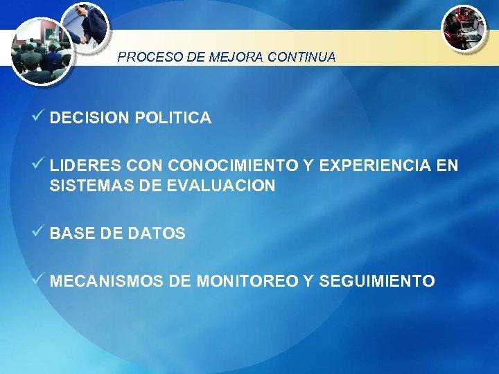 PROCESO DE MEJORA CONTINUA ü DECISION POLITICA ü LIDERES CONOCIMIENTO Y EXPERIENCIA EN SISTEMAS