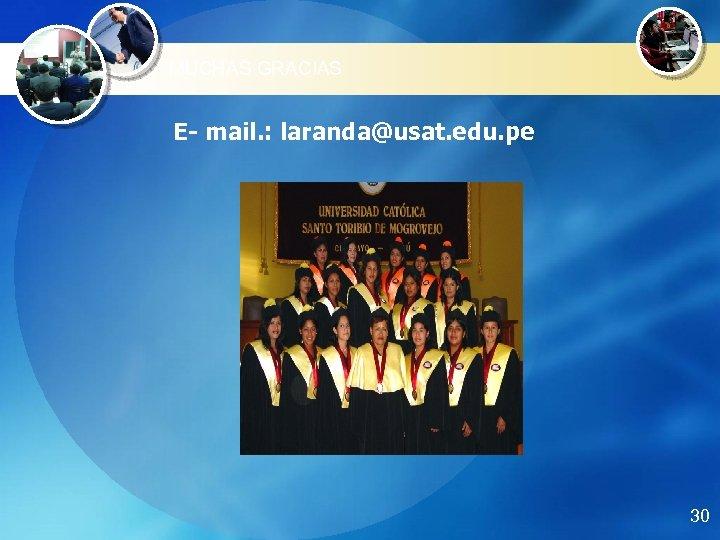 MUCHAS GRACIAS E- mail. : laranda@usat. edu. pe 30