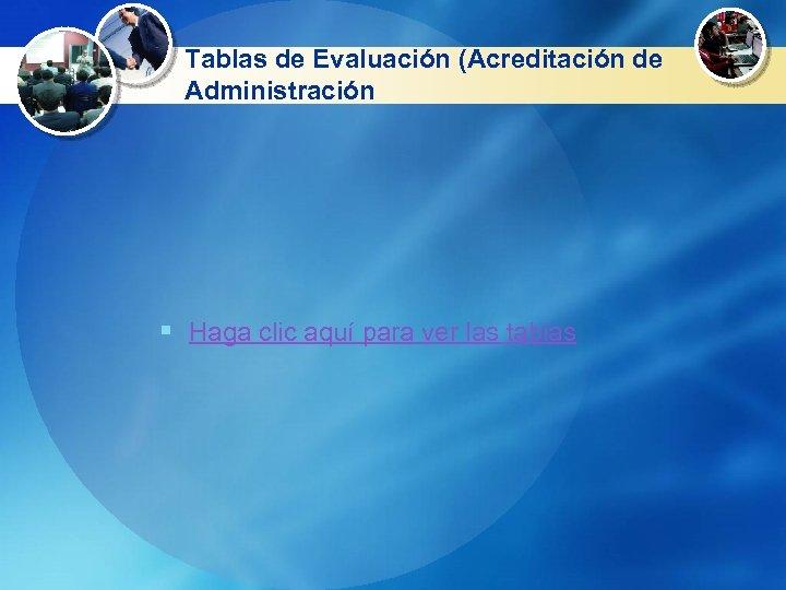 Tablas de Evaluación (Acreditación de Administración § Haga clic aquí para ver las tablas