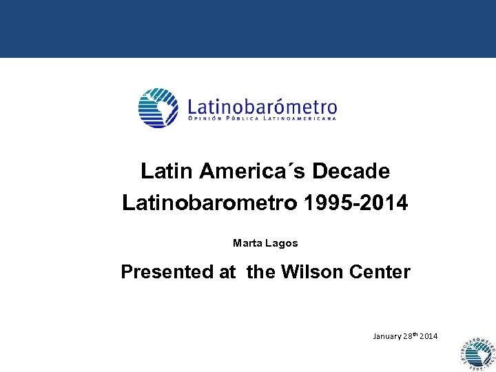 Latin America´s Decade Latinobarometro 1995 -2014 Marta Lagos Presented at the Wilson Center January