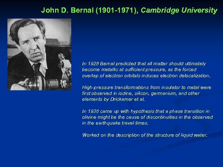 John D. Bernal (1901 -1971), Cambridge University In 1928 Bernal predicted that all matter