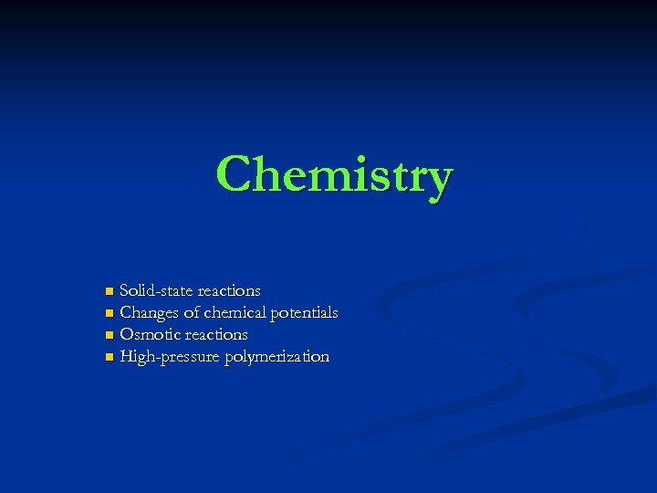 Chemistry Solid-state reactions n Changes of chemical potentials n Osmotic reactions n High-pressure polymerization