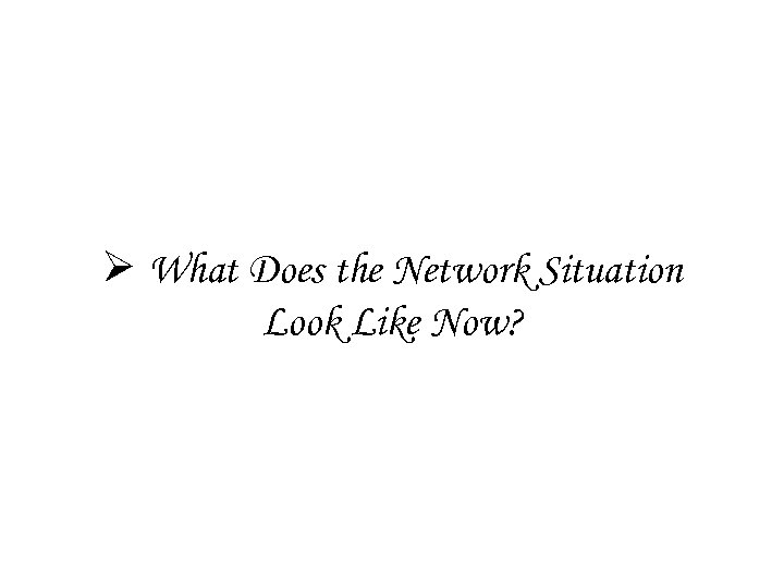 Ø What Does the Network Situation Look Like Now?