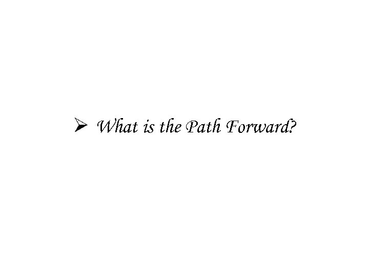 Ø What is the Path Forward?