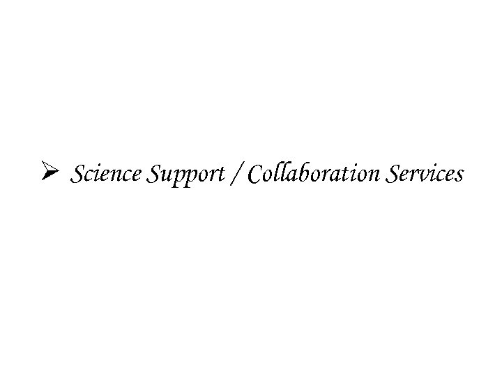 Ø Science Support / Collaboration Services
