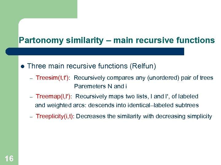 Partonomy similarity – main recursive functions l Three main recursive functions (Relfun) – –