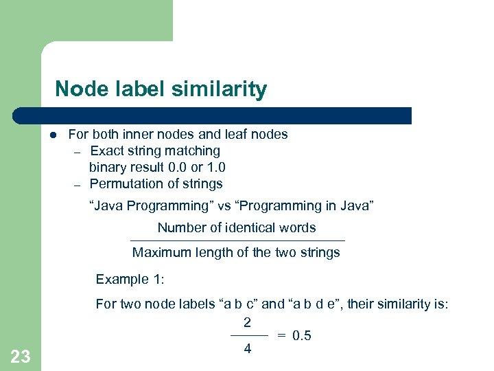 Node label similarity l For both inner nodes and leaf nodes – Exact string