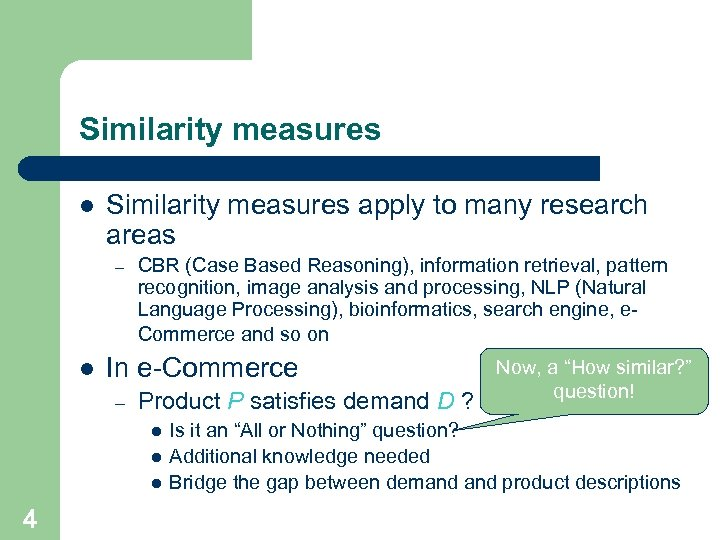 Similarity measures l Similarity measures apply to many research areas – l CBR (Case