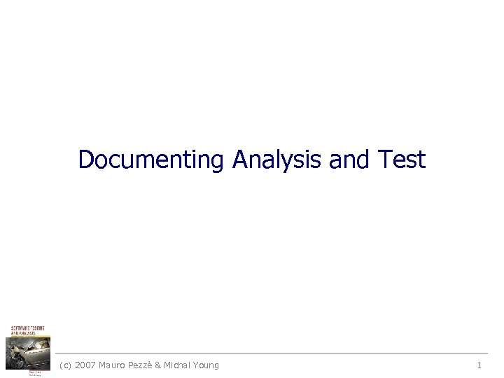Documenting Analysis and Test (c) 2007 Mauro Pezzè & Michal Young 1