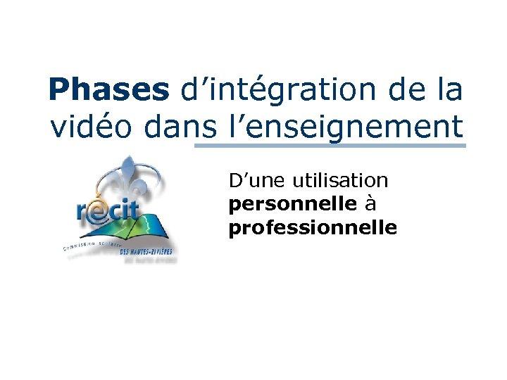 Phases d'intégration de la vidéo dans l'enseignement D'une utilisation personnelle à professionnelle