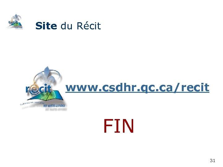 Site du Récit www. csdhr. qc. ca/recit FIN 31
