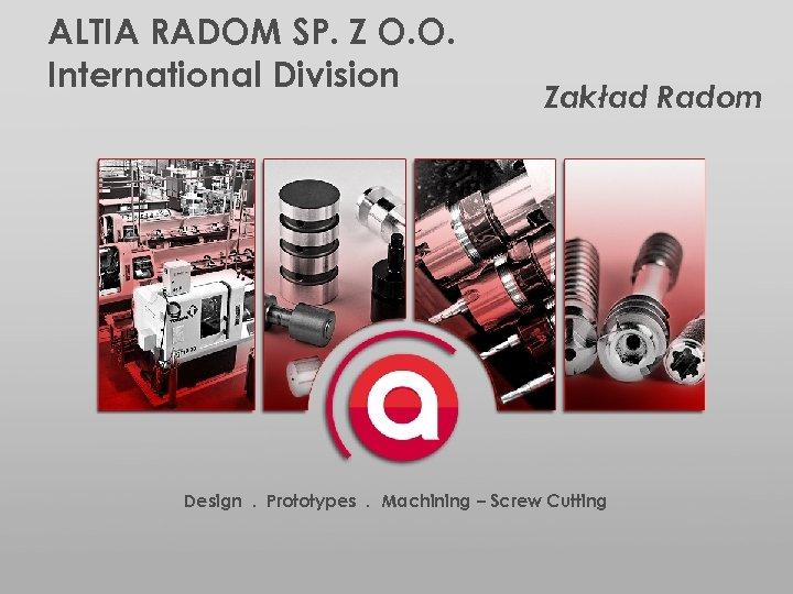 ALTIA RADOM SP. Z O. O. International Division Zakład Radom Design. Prototypes. Machining –