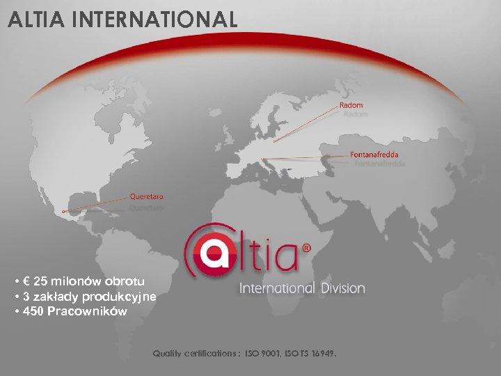 ALTIA INTERNATIONAL • € 25 milonów obrotu • 3 zakłady produkcyjne • 450 Pracowników