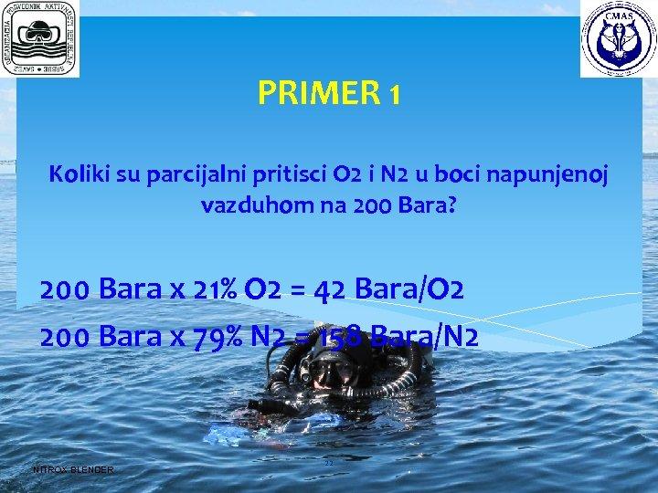 PRIMER 1 Koliki su parcijalni pritisci O 2 i N 2 u boci napunjenoj