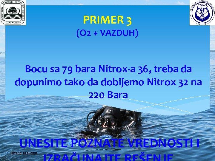 PRIMER 3 (O 2 + VAZDUH) Bocu sa 79 bara Nitrox-a 36, treba da