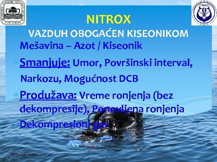 NITROX VAZDUH OBOGAĆEN KISEONIKOM Mešavina – Azot / Kiseonik Smanjuje: Umor, Površinski interval, Narkozu,