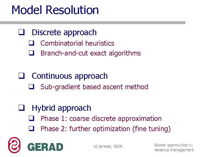 Model Resolution q Discrete approach q Combinatorial heuristics q Branch-and-cut exact algorithms q Continuous