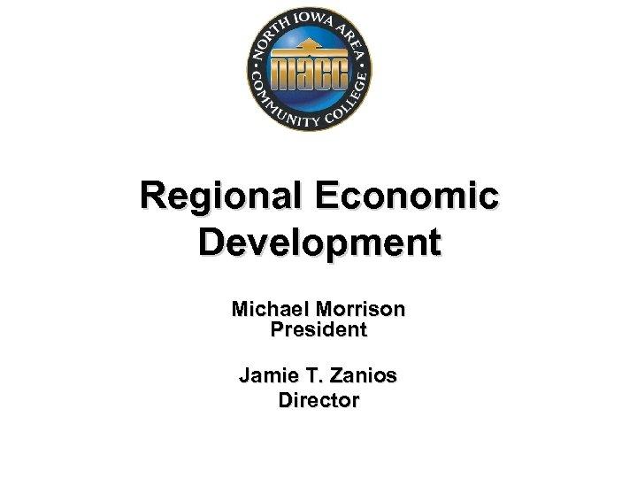 Regional Economic Development Michael Morrison President Jamie T. Zanios Director