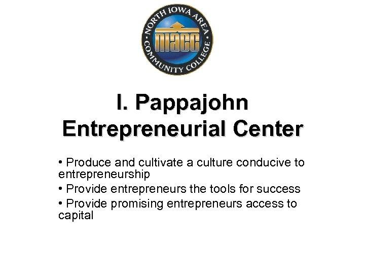 I. Pappajohn Entrepreneurial Center • Produce and cultivate a culture conducive to entrepreneurship •