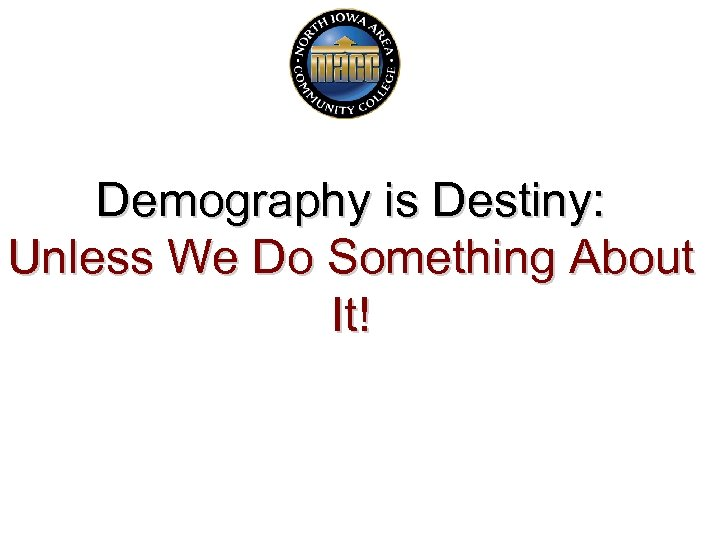 Demography is Destiny: Unless We Do Something About It!