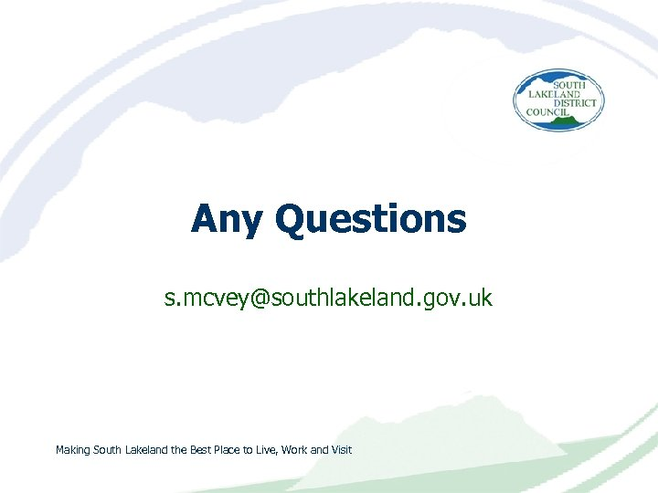 Any Questions s. mcvey@southlakeland. gov. uk Making South Lakeland the Best Place to Live,