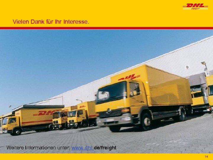 Vielen Dank für Ihr Interesse. Weitere Informationen unter: www. dhl. de/freight 14 14