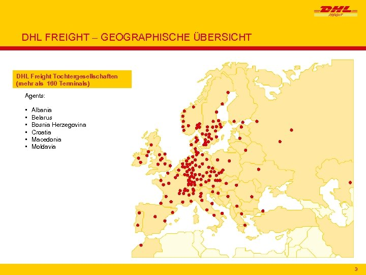 DHL FREIGHT – GEOGRAPHISCHE ÜBERSICHT DHL Freight Tochtergesellschaften (mehr als 160 Terminals) Agents: •