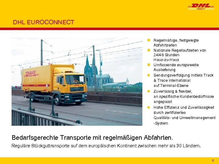DHL EUROCONNECT n Regelmäßige, festgelegte Abfahrtzeiten n Nationale Regellaufzeiten von 24/48 Stunden Haus-zu-Haus n