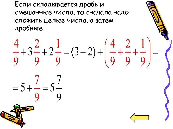 Если складывается дробь и смешанные числа, то сначала надо сложить целые числа, а затем