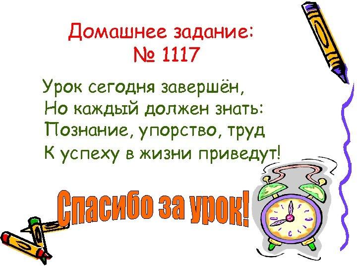 Домашнее задание: № 1117 Урок сегодня завершён, Но каждый должен знать: Познание, упорство, труд