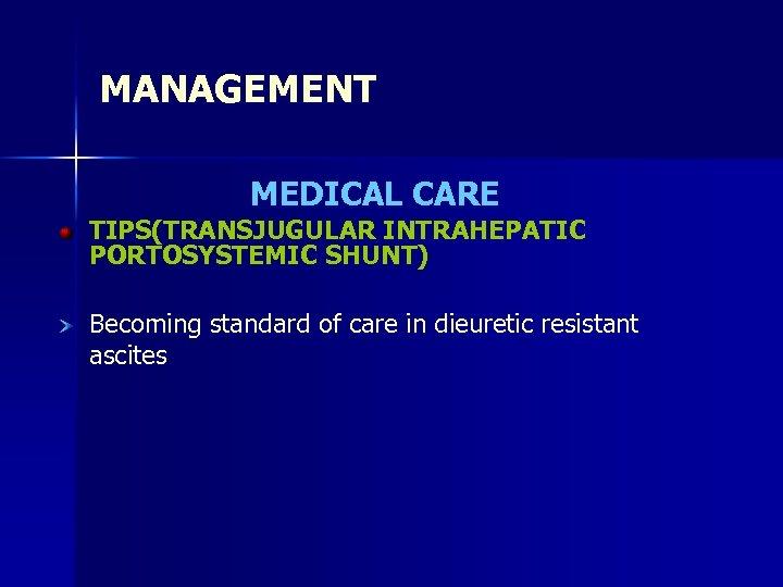 MANAGEMENT MEDICAL CARE TIPS(TRANSJUGULAR INTRAHEPATIC PORTOSYSTEMIC SHUNT) Becoming standard of care in dieuretic resistant