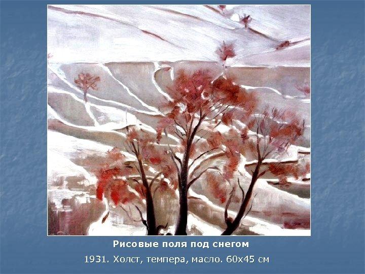 Рисовые поля под снегом 1931. Холст, темпера, масло. 60 x 45 см