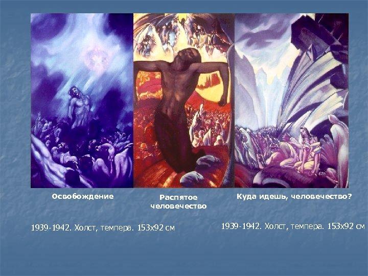 Освобождение Распятое человечество 1939 -1942. Холст, темпера. 153 x 92 см Куда идешь, человечество?