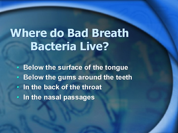 Where do Bad Breath Bacteria Live? • • Below the surface of the tongue