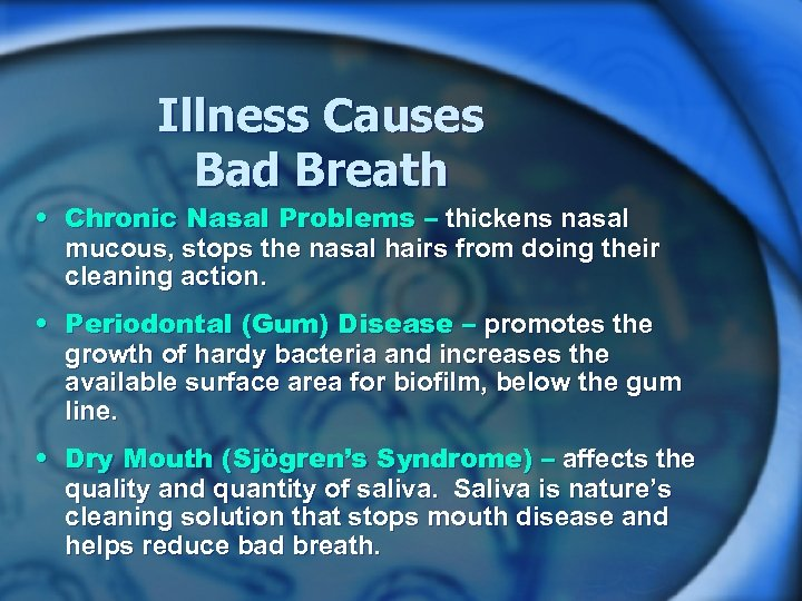 Illness Causes Bad Breath • Chronic Nasal Problems – thickens nasal mucous, stops the