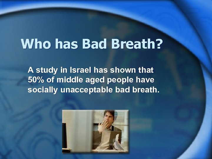 Who has Bad Breath? A study in Israel has shown that 50% of middle