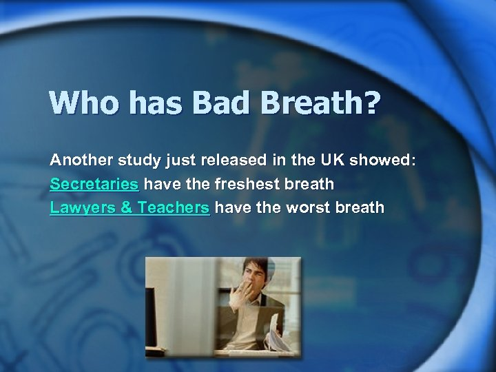 Who has Bad Breath? Another study just released in the UK showed: Secretaries have