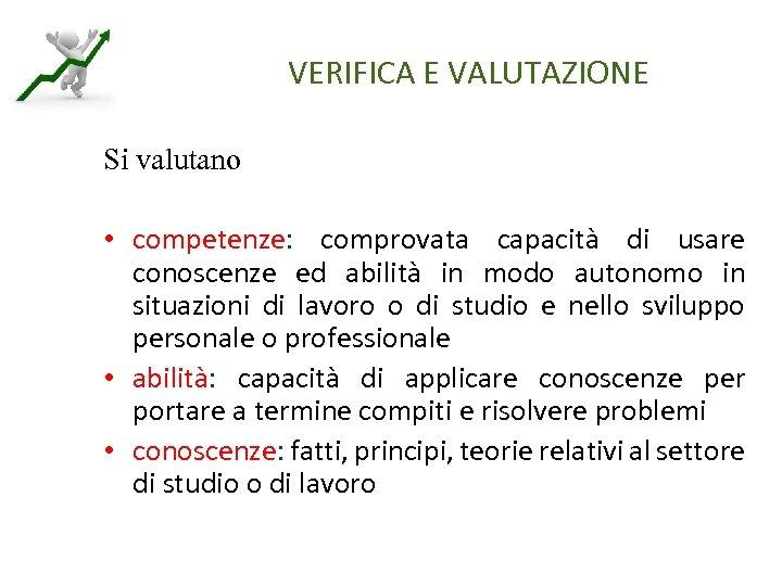 VERIFICA E VALUTAZIONE Si valutano • competenze: comprovata capacità di usare conoscenze ed abilità
