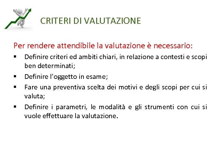 CRITERI DI VALUTAZIONE Per rendere attendibile la valutazione è necessario: § § Definire criteri