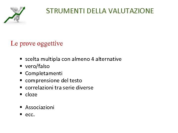 STRUMENTI DELLA VALUTAZIONE Le prove oggettive § § § scelta multipla con almeno 4