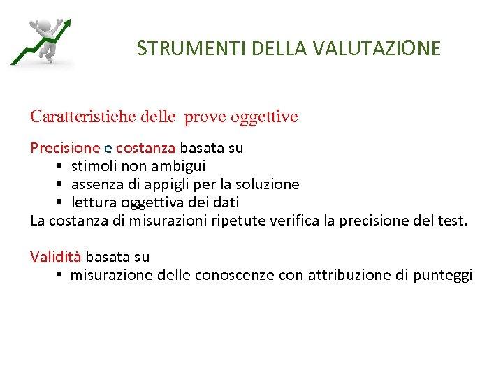 STRUMENTI DELLA VALUTAZIONE Caratteristiche delle prove oggettive Precisione e costanza basata su § stimoli
