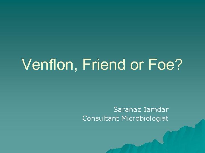 Venflon, Friend or Foe? Saranaz Jamdar Consultant Microbiologist