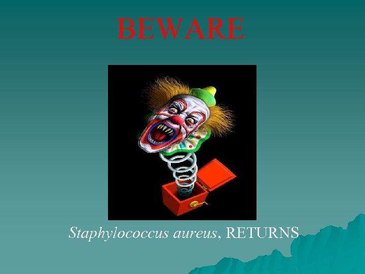 BEWARE Staphylococcus aureus, RETURNS