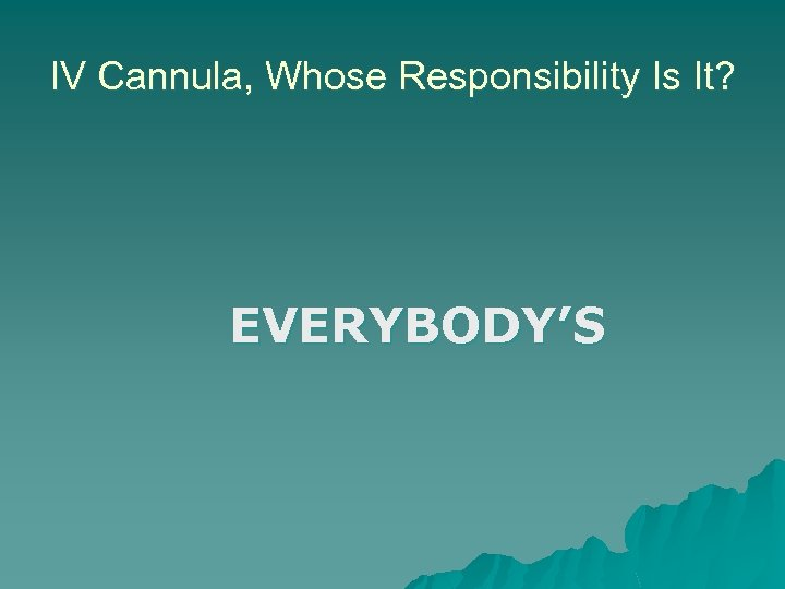 IV Cannula, Whose Responsibility Is It? EVERYBODY'S