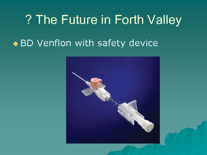 ? The Future in Forth Valley u BD Venflon with safety device
